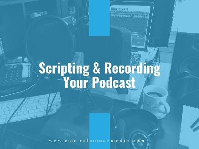 Scripting and Recording Your Podcast (Episode 184)