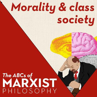Morality and class society | The ABCs of Marxist philosophy (Part 9)