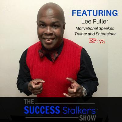 75: Motivational Speaker & Entertainer Lee Fuller Turned His Failures Into Success
