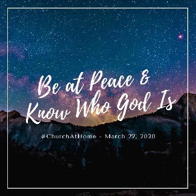 Be at Peace & Know Who God Is