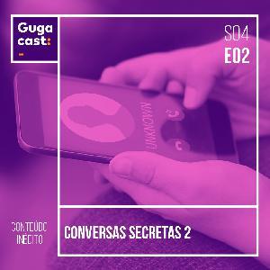 Conversas Secretas 2 - Gugacast - S04E02