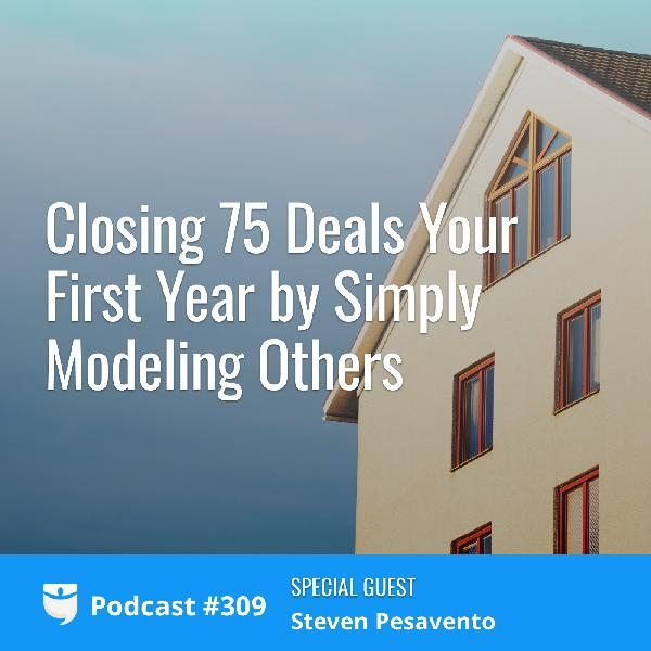 #309: Closing 75 Deals Your First Year by Simply Modeling Others with Steven Pesavento