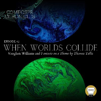 Ep. 42: When Worlds Collide - Vaughan Williams and Fantasia on a Theme by Thomas Tallis