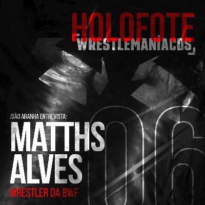 Holofote Wrestlemaníacos #6 - Matths Alves (BWF)