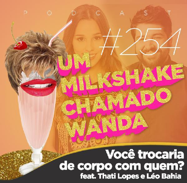#254 - Você trocaria de corpo com quem? (feat. Thati Lopes e Léo Bahia)