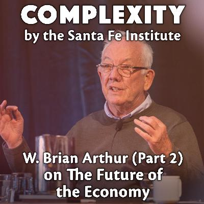 W. Brian Arthur (Part 2) on The Future of The Economy