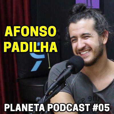 AFONSO PADILHA   Planeta Podcast #05