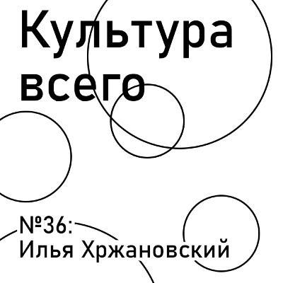 МЕЖСЕЗОНЬЕ: Илья Хржановский. Культура масштабных проектов