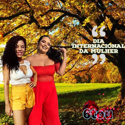Dia Internacional da Mulher - (part. Paty Lima e Ellen Rosy)#EP24