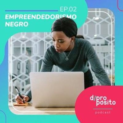 Ideias Negras #36 | d/propósito 02. Empreendedorismo negro