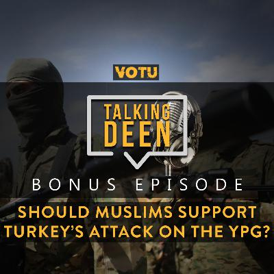 [Bonus Ep 4] Should Muslims support Turkey's attack on the YPG?