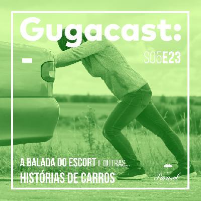 A Balada do Escort e outras HISTÓRIAS DE CARROS - Gugacast - S05E23
