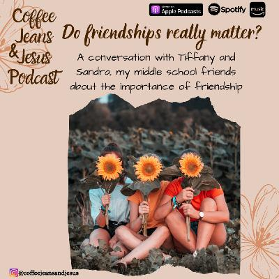 Ep. 40 - Do friendships really matter? A conversation with my middle school friends - Tiffany and Sandra.