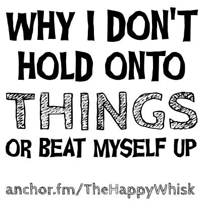 97: WHY I DON'T HOLD ONTO STUFF OR BEAT MYSELF UP | The Happy Whisk, Podcast