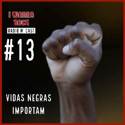 I Wanna Rock #13- Vidas Negras Importam!