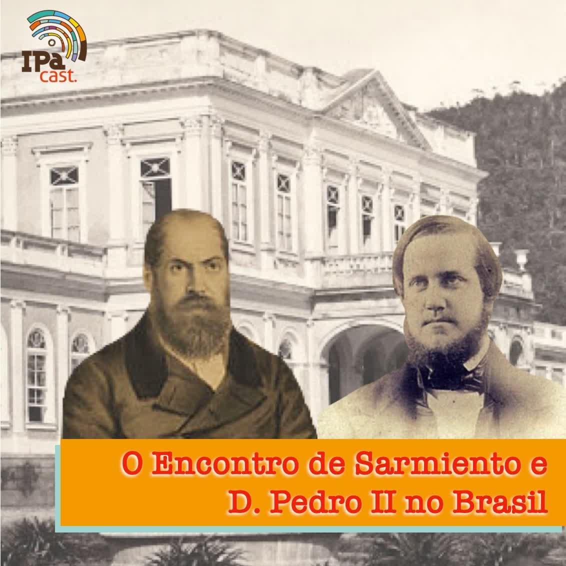 IPACast #004 Sarmiento no Brasil e os relatos de seu encontro com D. Pedro II