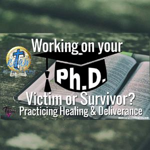 Working on your P.H.D.? Victim or Survivor – Practicing Healing and Deliverance