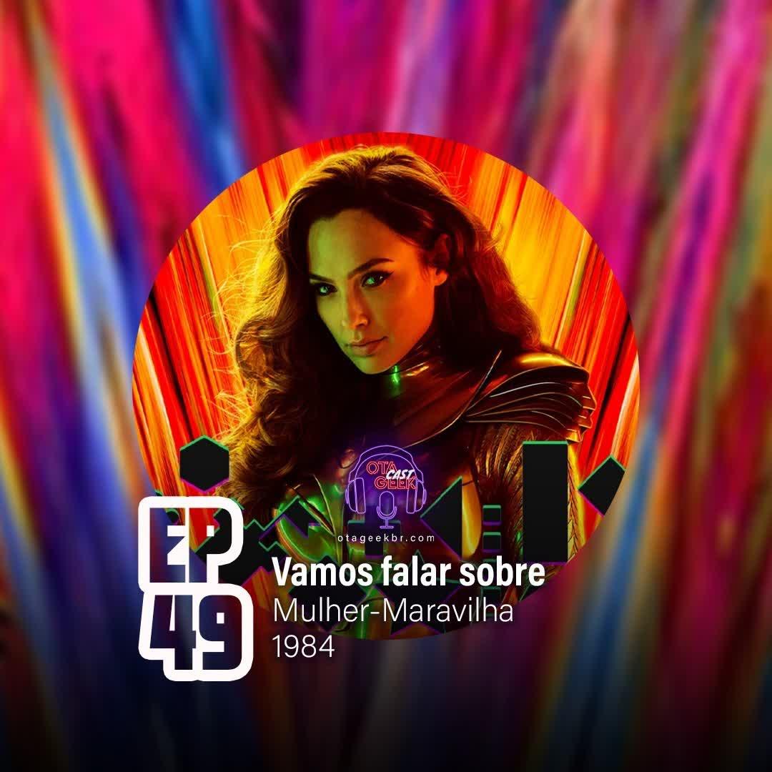 OTGCAST #49 - Mulher Maravilha 1984