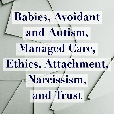 Babies, Avoidant and Autism, Managed Care, Ethics, Attachment, Narcissism, and Trust