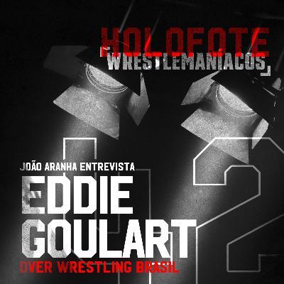 Holofote Wrestlemaníacos #42 - Eddie Goulart (Over Wrestling Brasil)