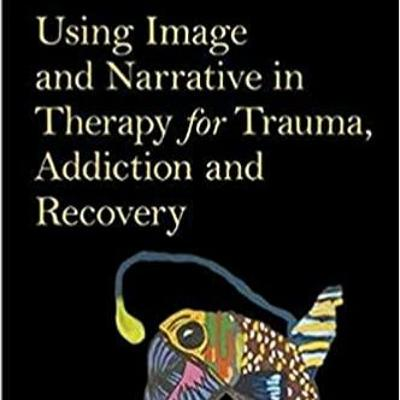 Using Image & Narrative in Therapy for Trauma, Addiction & Recovery