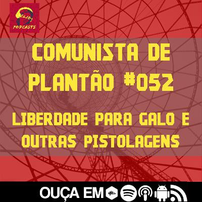 Comunista de Plantão #052: Liberdade para Galo e outras pistolagens