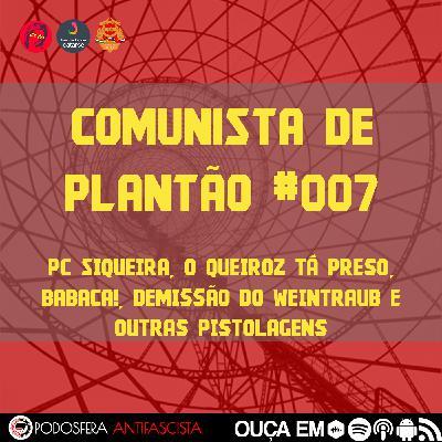 Comunista de Plantão #007: PC Siqueira, o Queiroz tá preso, babaca!, Demissão do Weintraub e outras pistolagens