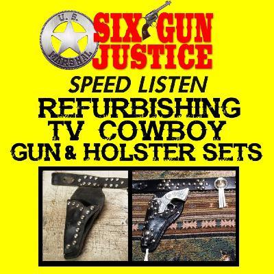 SIX-GUN JUSTICE SPEED LISTEN—REFURBISHING TV COWBOY GUN AND HOLSTER SETS