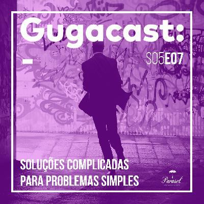 Soluções Complicadas Para Problemas Simples - Gugacast - S05E07