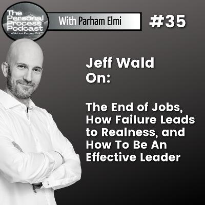"""Jeff Wald: The End of Jobs - The Next Industrial Revolution, Reflections On """"Failure,"""" Realness, and How To Be An Effective Leader."""