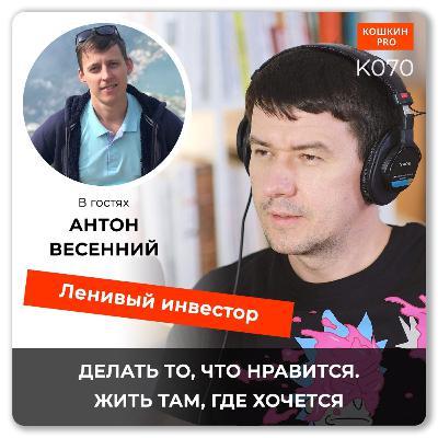 K070: Ленивый инвестор. Как создать денежный поток, путешествовать и делать то, что нравится. Антон Весенний