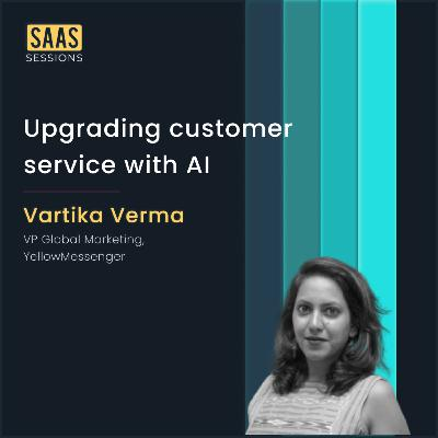 Upgrading customer service with AI ft. Vartika Verma, VP of Global Marketing at Yellow Messenger