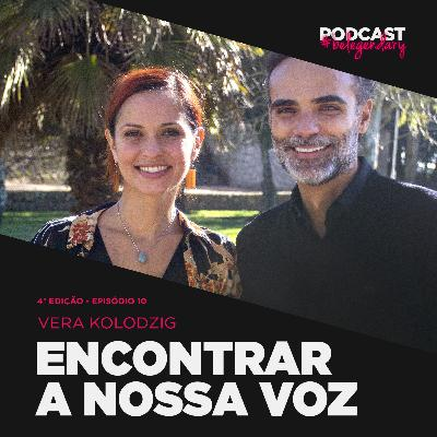 Vera Kolodzig - Encontrar a Nossa Voz #belegendary PODCAST - Ep. 10 - 4.ª Ed
