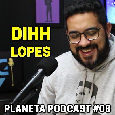 DIHH LOPES   Planeta Podcast #06