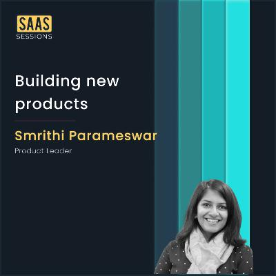 Building new products ft. Smrithi Parameswar, Product Leader