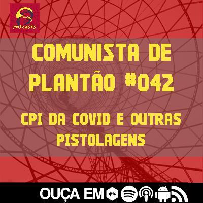 Comunista de Plantão #042: CPI da Covid e outras pistolagens