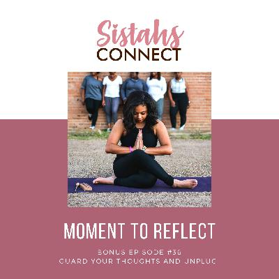 Episode #36: Sistahs Connect Moment To Reflect - Guard Your Thoughts and Unplug