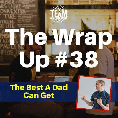 The Best A Dad Can Get - Wrap Up #38