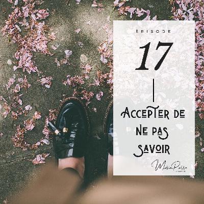 #17 - Accepter de ne pas savoir