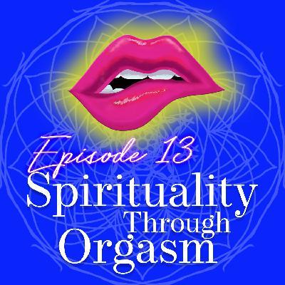 Episode 13: Spirituality Through Orgasm