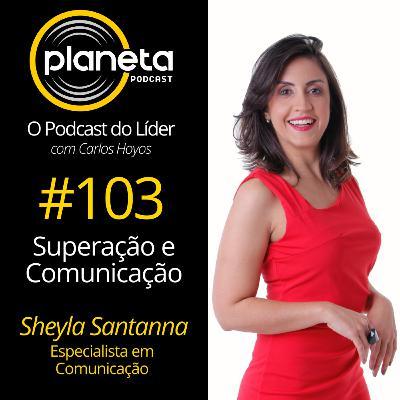#103 - Superação e Comunicação com Sheyla Santanna - Especialista em Comunicação