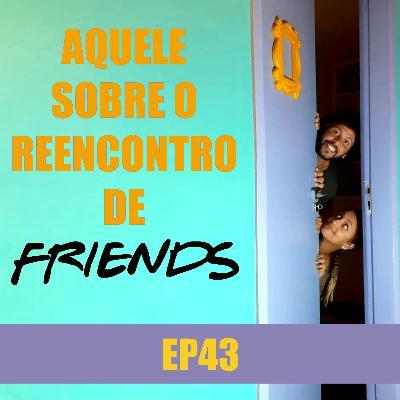 Ep 43 - Aquele sobre o reencontro de Friends