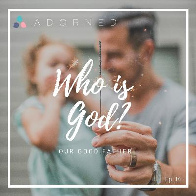 Ep. 14 (re-air) - Who God Is - Our Good Father