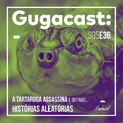 A Tartaruga Assassina e outras HISTÓRIAS ALEATÓRIAS - Gugacast - S05E36