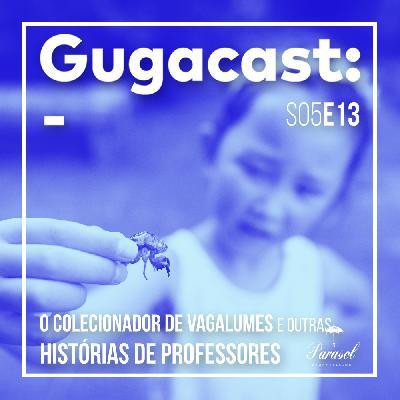O Colecionador de Vagalumes e outras HISTÓRIAS DE PROFESSORES - Gugacast - S05E13