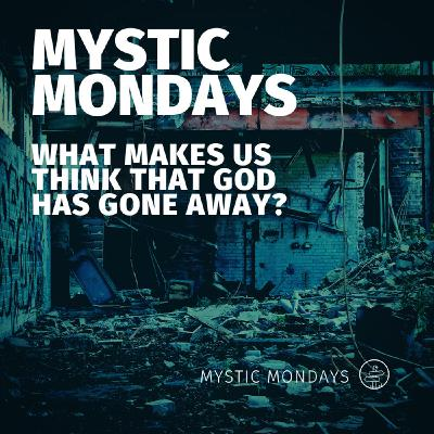 Mystic Mondays | What makes us think that God has gone away?