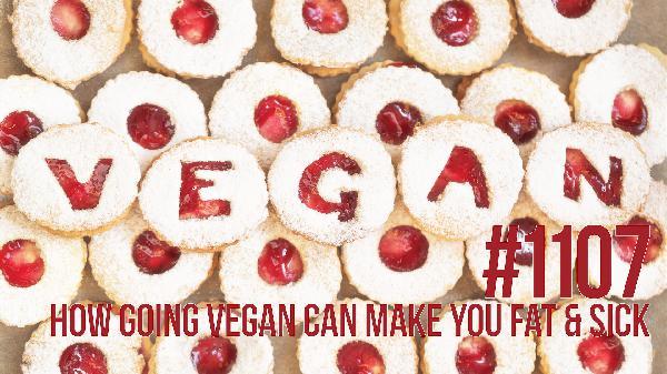 1107: How Going Vegan Can Make You Fat & Sick