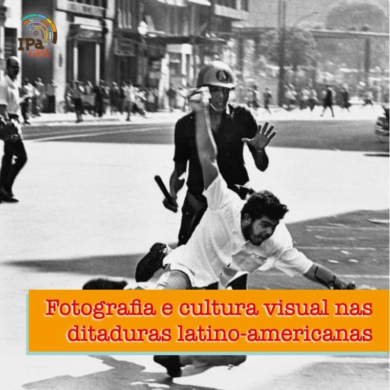 IPACast #011 Fotografia e cultura visual nas ditaduras latino-americanas