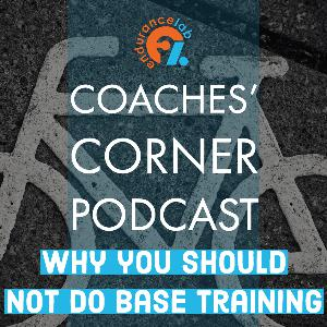 "Coaches Corner 58 - Why you should not do ""Base Training"""