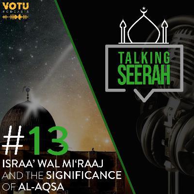[Talking Seerah Ep 13] Israa' wal Mi'raaj and the significance of Al-Aqsa